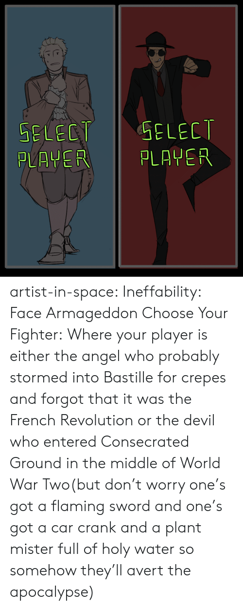 Choose Your Fighter: GELECT  SELECT  PLAYER  PLAYER artist-in-space:  Ineffability: Face ArmageddonChoose Your Fighter:Where your player is either the angel who probably stormed into Bastille for crepes and forgot that it was the French Revolution or the devil who entered Consecrated Ground in the middle of World War Two(but don't worry one's got a flaming sword and one's got a car crank and a plant mister full of holy water so somehow they'll avert the apocalypse)