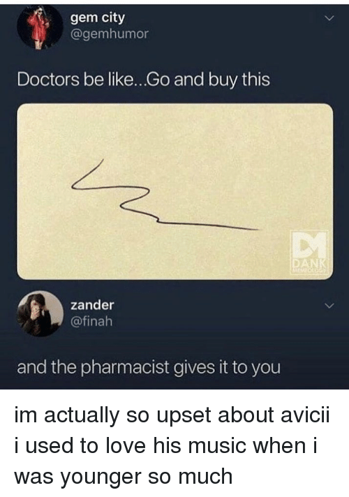 Be Like, Love, and Memes: , gem city  @gemhumor  Doctors be like...Go and buy this  AN  zander  @finah  and the pharmacist gives it to you im actually so upset about avicii i used to love his music when i was younger so much