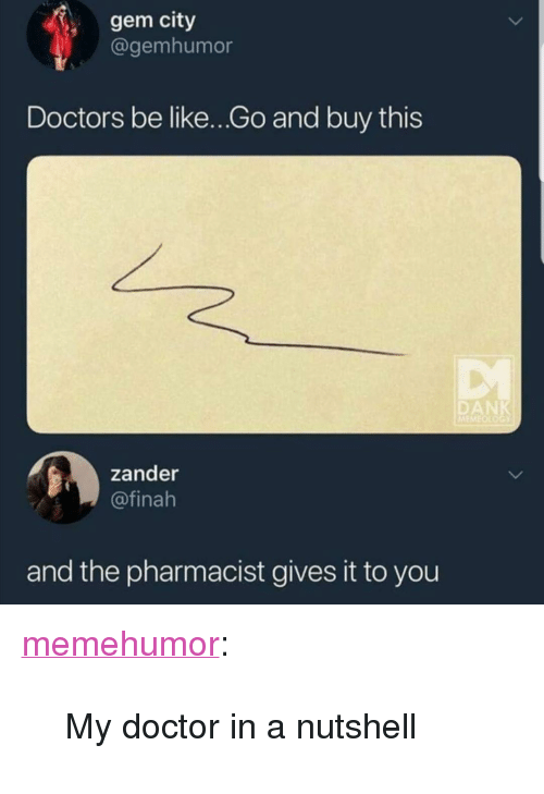 """Be Like, Doctor, and Tumblr: gem city  @gemhumor  Doctors be like...Go and buy this  DAN  zander  @finah  and the pharmacist gives it to you <p><a href=""""http://memehumor.net/post/173557943493/my-doctor-in-a-nutshell"""" class=""""tumblr_blog"""">memehumor</a>:</p>  <blockquote><p>My doctor in a nutshell</p></blockquote>"""