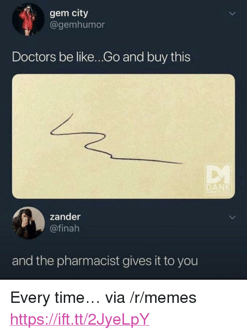 """Be Like, Memes, and Time: gem city  @gemhumor  Doctors be like...Go and buy this  zander  @finah  and the pharmacist gives it to you <p>Every time… via /r/memes <a href=""""https://ift.tt/2JyeLpY"""">https://ift.tt/2JyeLpY</a></p>"""