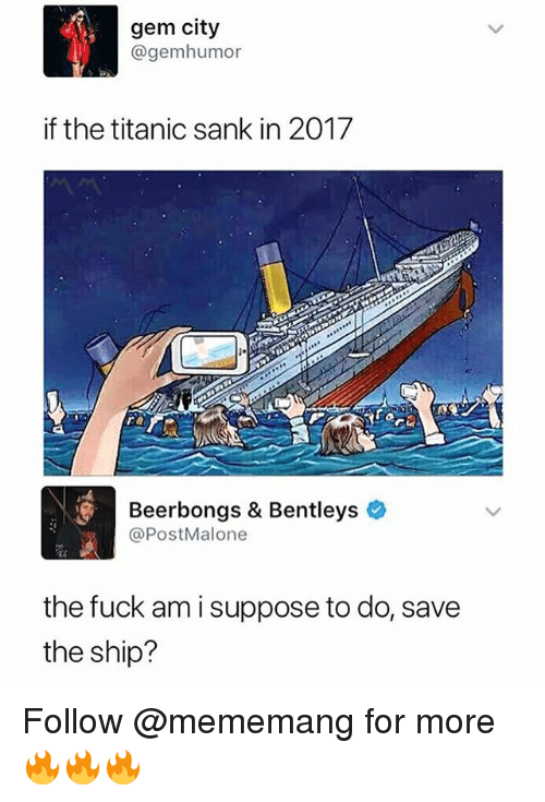Memes, Titanic, and Fuck: gem city  @gemhumor  if the titanic sank in 2017  Beerbongs & Bentleys  @PostMalone  the fuck am i suppose to do, save  the ship? Follow @mememang for more 🔥🔥🔥
