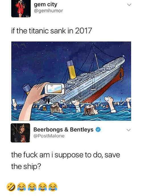 Titanic, Fuck, and Girl Memes: gem city  @gemhumor  if the titanic sank in 2017  re  Beerbongs & Bentleys  @PostMalone  the fuck am i suppose to do, save  the ship? 🤣😂😂😂😂