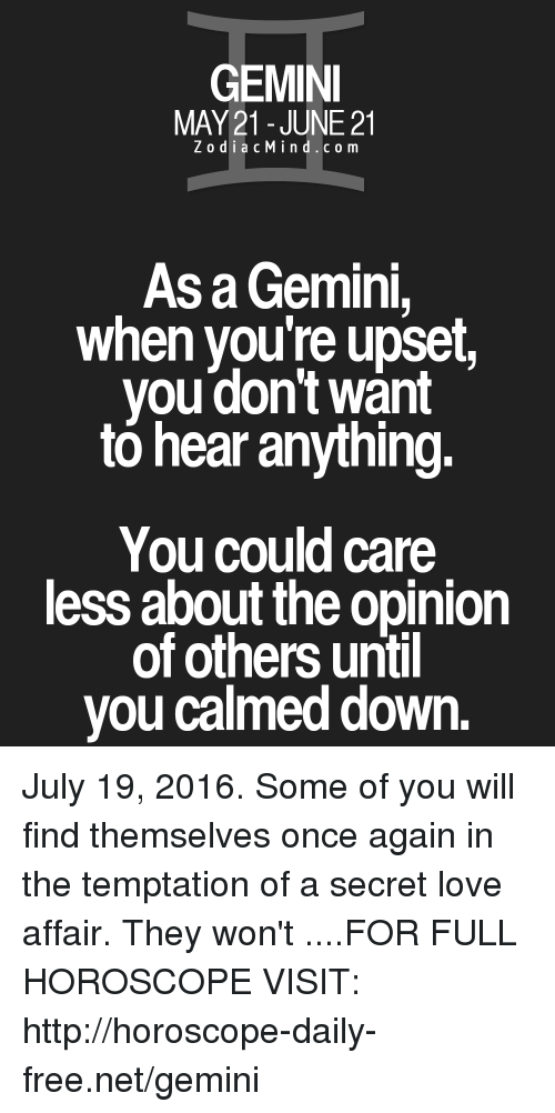 Love, Free, and Gemini: GEMINI  MAY 21 JUNE 21  Z o d i a c M i n d c o m  As a Gemini,  when you're upset,  you don't want  to hear anything.  You could care  less about the opinion  of others until  you calmed down. July 19, 2016. Some of you will find themselves once again in the temptation of a secret love affair. They won't  ....FOR FULL HOROSCOPE VISIT: http://horoscope-daily-free.net/gemini