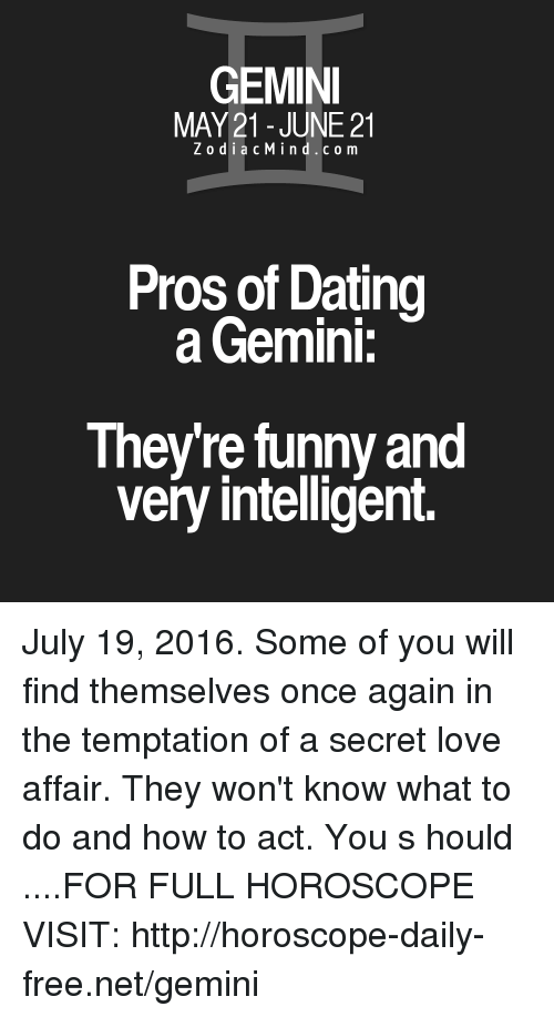 Dating, Funny, and Love: GEMINI  MAY 21 JUNE 21  Z o d i a c M i n d c o m  Pros of Dating  a Gemini:  Theyre funny and  very intelligent. July 19, 2016. Some of you will find themselves once again in the temptation of a secret love affair. They won't know what to do and how to act. You s  hould   ....FOR FULL HOROSCOPE VISIT: http://horoscope-daily-free.net/gemini