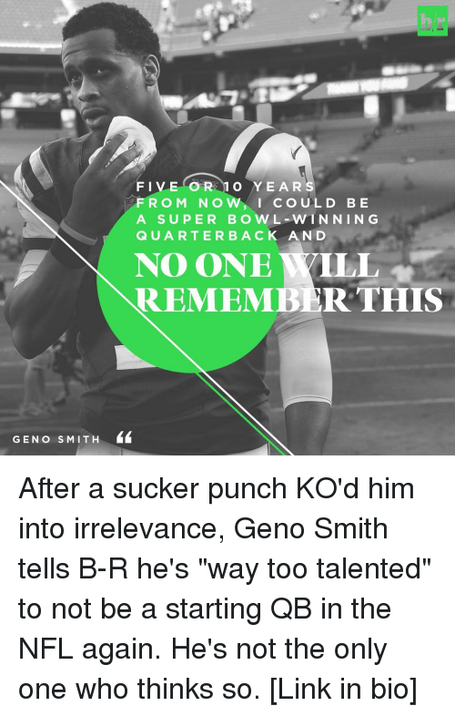 "Geno Smith: GEN o S MIT H  FIVE OR 1 O YEARS  F R O M N O  w, I cou L D B E  A SUPER BOWL WIN NIN G  Q U A R T E R B A C K A N D  NO ONE YILL  REMEMBER THIS After a sucker punch KO'd him into irrelevance, Geno Smith tells B-R he's ""way too talented"" to not be a starting QB in the NFL again. He's not the only one who thinks so. [Link in bio]"