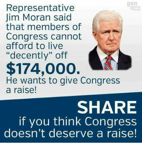 "Memes, Live, and 🤖: gen  Representative  Jim Moran said  that members of  Congress cannot  afford to live  ""decently"" off  $174,000. A  He wants to give Congress  a raise!  SHARE  if you think Congress  doesn't deserve a raise!"
