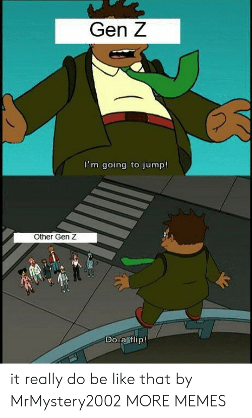 Be Like, Dank, and Memes: Gen Z  I'm going to jump!  Other Gen Z  Do a sflip! it really do be like that by MrMystery2002 MORE MEMES