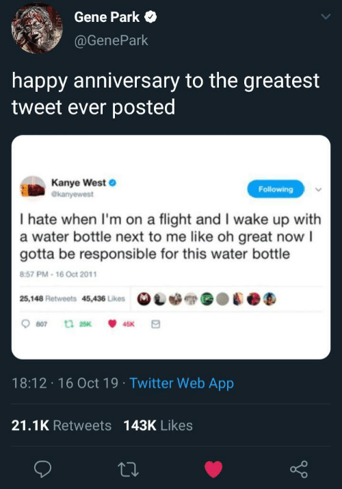 Kanye, Twitter, and Flight: Gene Park  @GenePark  happy anniversary to the greatest  tweet ever posted  Kanye West  @kanyewest  Following  I hate when I'm on a flight and I wake up with  a water bottle next to me like oh great now I  gotta be responsible for this water bottle  8:57 PM-16 Oct 2011  25,148 Retweets 45,436 Likes  807  t 25K  45K  18:12 16 Oct 19 Twitter Web App  21.1K Retweets 143K Likes