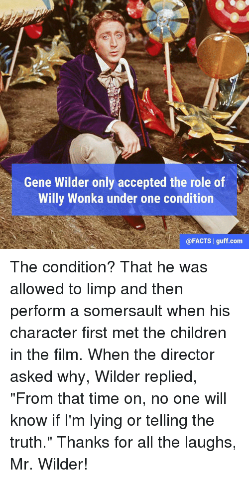 "somersaults: Gene Wilder only accepted the role of  Willy Wonka under one condition  @FACTS I guff com The condition? That he was allowed to limp and then perform a somersault when his character first met the children in the film. When the director asked why, Wilder replied, ""From that time on, no one will know if I'm lying or telling the truth."" Thanks for all the laughs, Mr. Wilder!"