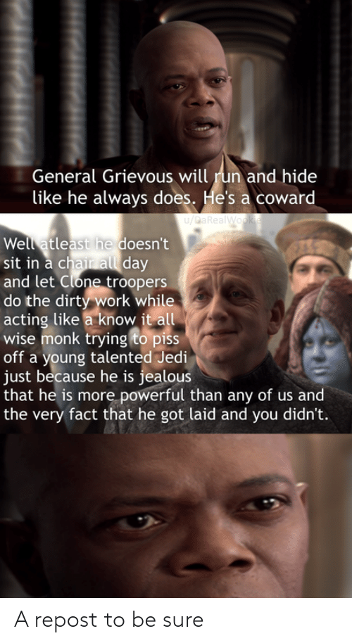 Jealous, Jedi, and Run: General Grievous will run and hide  |like he always does. He's a coward  u/DaRealWookie  Well atleast he doesn't  sit in a chair all day  and let Clone troopers  do the dirty work while  acting like a know it all  wise monk trying to piss  off a young talented Jedi  just because he is jealous  that he is more powerful than any of us and  the very fact that he got laid and you didn't. A repost to be sure