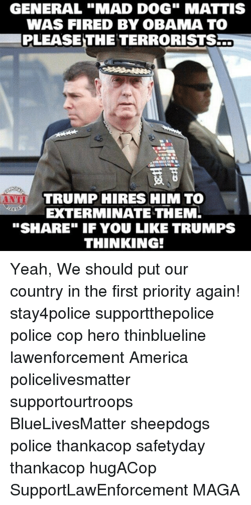 "Memes, 🤖, and Mad Dogs: GENERAL ""MAD DOG"" MATTIS  WAS FIRED BY OBAMA TO  PLEASE THE TERRORISTS  O  TRUMP HIRES HIM TO  ANTI  EXTERMINATE THEM.  ""SHARE"" IF YOU LIKE TRUMPS  THINKING! Yeah, We should put our country in the first priority again! stay4police supportthepolice police cop hero thinblueline lawenforcement America policelivesmatter supportourtroops BlueLivesMatter sheepdogs police thankacop safetyday thankacop hugACop SupportLawEnforcement MAGA"
