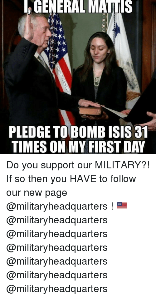 Memes, 🤖, and Isi: GENERAL MATTIS  PLEDGETOBOMB ISIS 31  TIMESON MY FIRSTDAY Do you support our MILITARY?! If so then you HAVE to follow our new page @militaryheadquarters ! 🇺🇸 @militaryheadquarters @militaryheadquarters @militaryheadquarters @militaryheadquarters @militaryheadquarters @militaryheadquarters