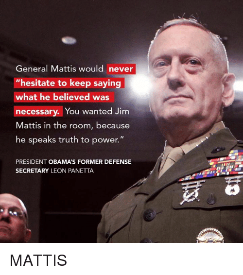 "Military, Generalization, and President Obama: General Mattis would never  hesitate to keep saying  what he believed was  necessary. You  wanted Jim  Mattis in the room, because  he speaks truth to power.""  PRESIDENT OBAMAS FORMER DEFENSE  SECRETARY LEON PANETTA MATTIS"