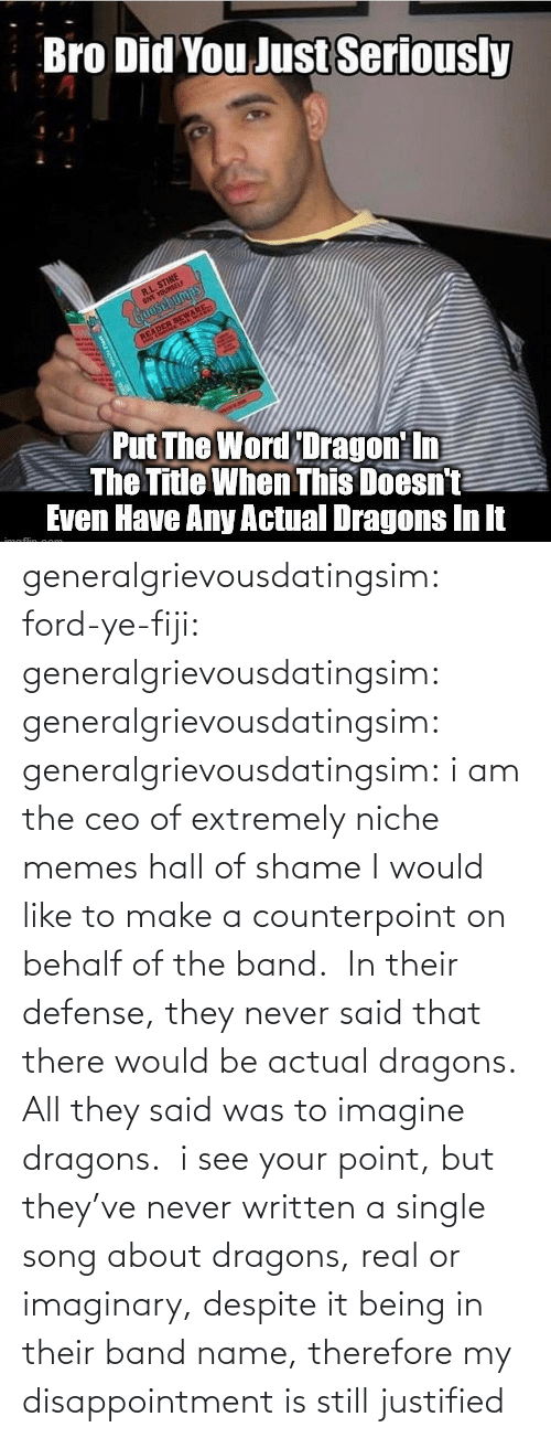 make a: generalgrievousdatingsim: ford-ye-fiji:  generalgrievousdatingsim:  generalgrievousdatingsim:  generalgrievousdatingsim:  i am the ceo of extremely niche memes   hall of shame   I would like to make a counterpoint on behalf of the band.  In their defense, they never said that there would be actual dragons. All they said was to imagine dragons.   i see your point, but they've never written a single song about dragons, real or imaginary, despite it being in their band name, therefore my disappointment is still justified