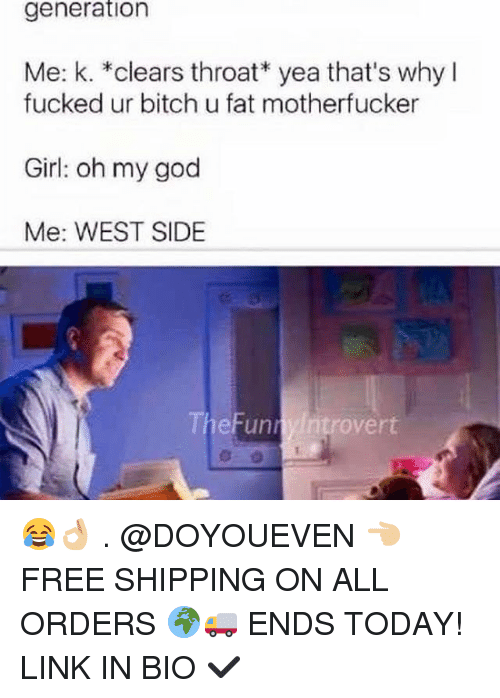 West Side: generation  Me: k. *clears throat yea that's why I  fucked ur bitch u fat motherfucker  Girl: oh my god  Me: WEST SIDE  overt  Funn 😂👌🏼 . @DOYOUEVEN 👈🏼 FREE SHIPPING ON ALL ORDERS 🌍🚚 ENDS TODAY! LINK IN BIO ✔