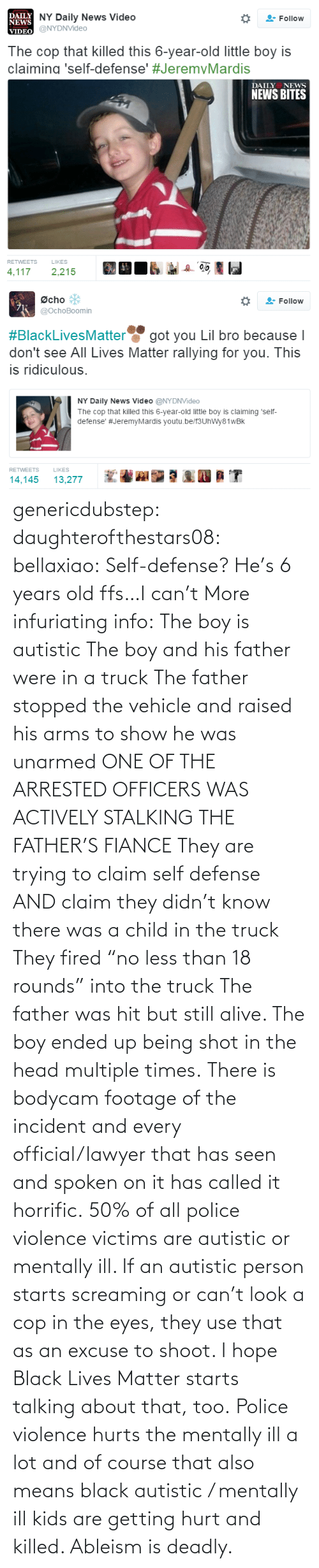 "Official: genericdubstep: daughterofthestars08:  bellaxiao:  Self-defense? He's 6 years old ffs…I can't  More infuriating info: The boy is autistic The boy and his father were in a truck The father stopped the vehicle and raised his arms to show he was unarmed ONE OF THE ARRESTED OFFICERS WAS ACTIVELY STALKING THE FATHER'S FIANCE They are trying to claim self defense AND claim they didn't know there was a child in the truck They fired ""no less than 18 rounds"" into the truck The father was hit but still alive. The boy ended up being shot in the head multiple times. There is bodycam footage of the incident and every official/lawyer that has seen and spoken on it has called it horrific.  50% of all police violence victims are autistic or mentally ill. If an autistic person starts screaming or can't look a cop in the eyes, they use that as an excuse to shoot. I hope Black Lives Matter starts talking about that, too. Police violence hurts the mentally ill a lot and of course that also means black autistic / mentally ill kids are getting hurt and killed. Ableism is deadly."