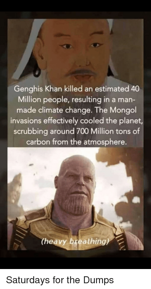 Mongol, Change, and Genghis Khan: Genghis Khan killed an estimated 40  Million people, resulting in a man-  made climate change. The Mongol  invasions effectively cooled the planet,  scrubbing around 700 Million tons of  carbon from the atmosphere.  (heavy breathing) Saturdays for the Dumps