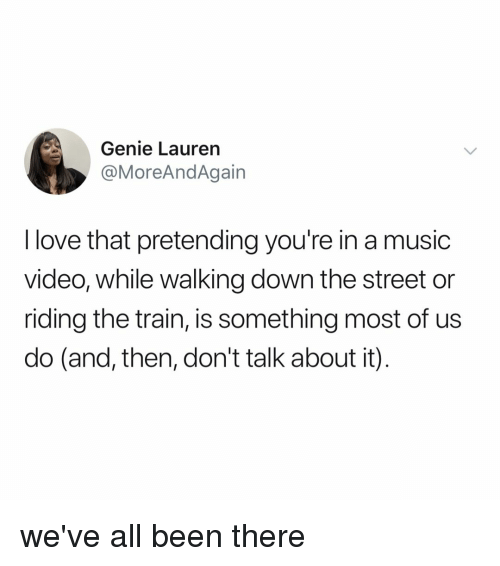Love, Music, and Train: Genie Lauren  @MoreAndAgain  I love that pretending you're in a music  video, while walking down the street or  riding the train, is something most of us  do (and, then, don't talk about it) we've all been there