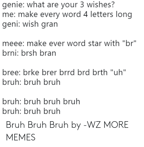 "Bruh, Dank, and Memes: genie: what are your 3 wishes?  me: make every word 4 letters long  geni: Wish grarn  meee: make ever word star with ""br""  brni: brsh bran  bree: brke brer brrd brd brth ""uh""  bruh: bruh bruh  bruh: bruh bruh bruh  bruh: bruh bruh Bruh Bruh Bruh by -WZ MORE MEMES"