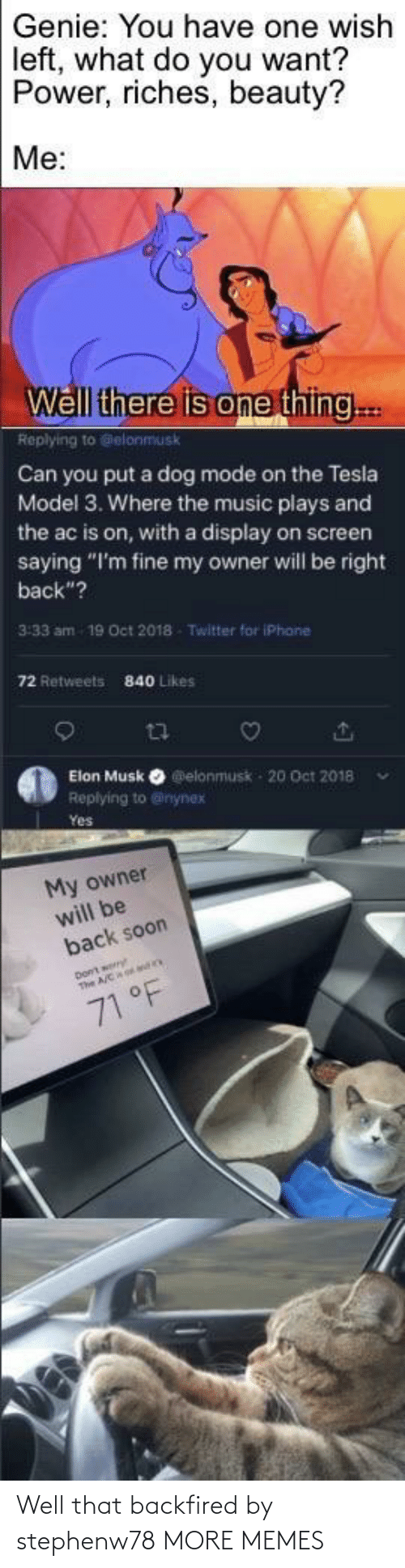 "saying: Genie: You have one wish  left, what do you want?  Power, riches, beauty?  Me:  Well there is one thing..  Replying to Gelonmusk  Can you put a dog mode on the Tesla  Model 3. Where the music plays and  the ac is on, with a display on screen  saying ""I'm fine my owner will be right  back""?  3:33 am  19 Oct 2018  Twitter for iPhane  72 Retweets  840 Likes  Elon Musk O elonmusk - 20 Oct 2018  Replying to @inynex  Yes  My owner  will be  back soon  71 °F Well that backfired by stephenw78 MORE MEMES"