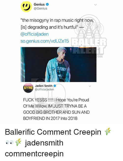 "Jaden Smith, Memes, and Music: Genius  @Genius  ""the misogyny in rap music right now  [is] degrading and it's hurtful""  @officialjaden  so.genius.com/vdUZe15  BALLER  OM  Jaden Smith  @officialjaden  SYRE  FUCK YESSS!! Hope You're Proud  Of Me Willow. IM JUST TRYNA BE A  GOOD BIG BROTHER AND SUN AND  BOYFRIEND IN 2017 Into 2018 Ballerific Comment Creepin 🌾👀🌾 jadensmith commentcreepin"