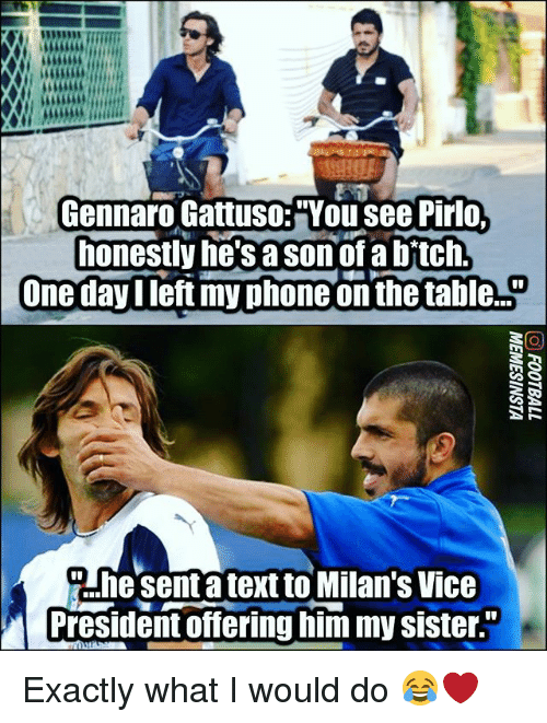 "Memes, Phone, and Text: Gennaro Gattuso:""You see Pirlo  honestly he'sa sonof a bftch  One dayIleft my phone on the ta le..  Ahesenta text to Milan's Vice  President offering him my sister Exactly what I would do 😂❤"