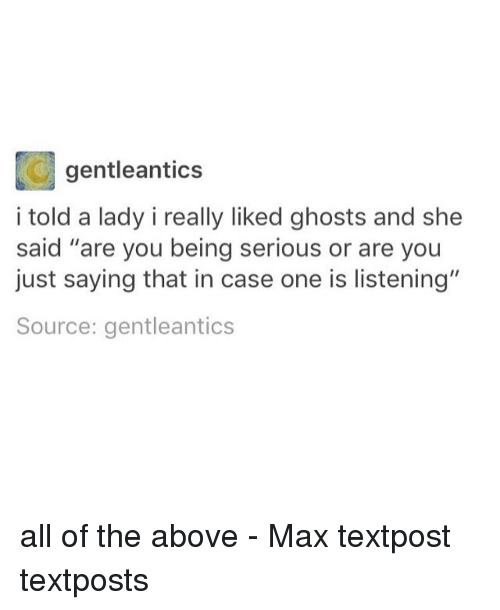 "Memes, All of The, and 🤖: gentleantics  i told a lady i really liked ghosts and she  said ""are you being serious or are you  just saying that in case one is listening""  Source: gentleantics all of the above - Max textpost textposts"