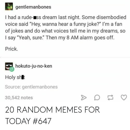 "Funny, Ken, and Memes: gentlemanbones  I had a rude-ss dream last night. Some disembodied  voice said ""Hey, wanna hear a funny joke?"" I'm a fan  of jokes and do what voices tell me in my dreams, so  I say ""Yeah, sure"" Then my 8 AM alarm goes off.  Prick.  hokuto-ju-no-ken  Holy shlt  Source: gentlemanbones  30,542 notes 20 RANDOM MEMES FOR TODAY #647"