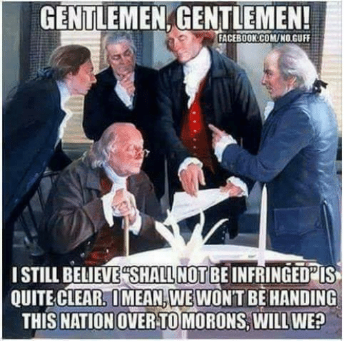 Facebook, Memes, and Quite: GENTLEMEN GENTLEMEN!  FACEBOOK:COMUNO.GUFF  ISTILL BELIEVE  SHALL NOT BE INFRINGEDPIS  QUITE CLEAR, OMEAN,WEWON'T BE HANDING  THIS NATION OVER TOMORONS, WILL WE?