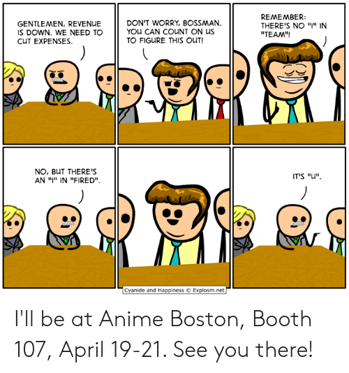 """Anime, Dank, and Boston: GENTLEMEN, REVENUE  S DOWN. WE NEED TO  CUT EXPENSES.  DON'T WORRY, BOSSMAN.  YOU CAN COUNT ON US  TO FIGURE THIS OUT!  REMEMBER:  THERE'S NO """"I"""" IN  """"TEAM""""!  NO, BUT THERE'S  AN ויי"""" IN """"FIRED"""".  IT'S """"u"""".  Cyanide and HappinessExplosm.net I'll be at Anime Boston, Booth 107, April 19-21. See you there!"""