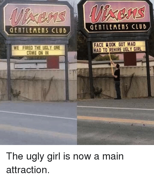 Ugly, Book, and Girl: GENTLEMENS CLUD  WE FIRED THE UGLY ONE  COME ON IN  FACE BOOK GOT MAD  HAD TO REHIRE UGLY GIRL The ugly girl is now a main attraction.