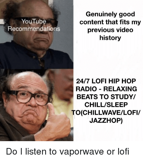 Chill, Radio, and youtube.com: Genuinely good  content that fits my  previous video  history  YouTube  Recommendations  24/7 LOFI HIP HOP  RADIO RELAXING  BEATS TO STUDY/  CHILL/SLEEP  TO(CHILLWAVE/LOFI/  JAZZHOP) Do I listen to vaporwave or lofi