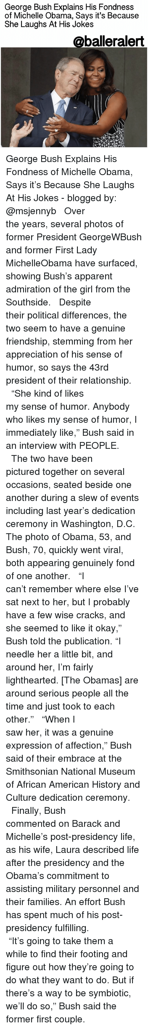 """Memes, Smithsonian, and 🤖: George Bush Explains His Fondness  of Michelle Obama, Says it's Because  She Laughs At His Jokes  @balleralert George Bush Explains His Fondness of Michelle Obama, Says it's Because She Laughs At His Jokes - blogged by: @msjennyb ⠀⠀⠀⠀⠀⠀⠀⠀⠀ ⠀⠀⠀⠀⠀⠀⠀⠀⠀ Over the years, several photos of former President GeorgeWBush and former First Lady MichelleObama have surfaced, showing Bush's apparent admiration of the girl from the Southside. ⠀⠀⠀⠀⠀⠀⠀⠀⠀ ⠀⠀⠀⠀⠀⠀⠀⠀⠀ Despite their political differences, the two seem to have a genuine friendship, stemming from her appreciation of his sense of humor, so says the 43rd president of their relationship. ⠀⠀⠀⠀⠀⠀⠀⠀⠀ ⠀⠀⠀⠀⠀⠀⠀⠀⠀ """"She kind of likes my sense of humor. Anybody who likes my sense of humor, I immediately like,"""" Bush said in an interview with PEOPLE. ⠀⠀⠀⠀⠀⠀⠀⠀⠀ ⠀⠀⠀⠀⠀⠀⠀⠀⠀ The two have been pictured together on several occasions, seated beside one another during a slew of events including last year's dedication ceremony in Washington, D.C. The photo of Obama, 53, and Bush, 70, quickly went viral, both appearing genuinely fond of one another. ⠀⠀⠀⠀⠀⠀⠀⠀⠀ ⠀⠀⠀⠀⠀⠀⠀⠀⠀ """"I can't remember where else I've sat next to her, but I probably have a few wise cracks, and she seemed to like it okay,"""" Bush told the publication. """"I needle her a little bit, and around her, I'm fairly lighthearted. [The Obamas] are around serious people all the time and just took to each other."""" ⠀⠀⠀⠀⠀⠀⠀⠀⠀ ⠀⠀⠀⠀⠀⠀⠀⠀⠀ """"When I saw her, it was a genuine expression of affection,"""" Bush said of their embrace at the Smithsonian National Museum of African American History and Culture dedication ceremony. ⠀⠀⠀⠀⠀⠀⠀⠀⠀ ⠀⠀⠀⠀⠀⠀⠀⠀⠀ Finally, Bush commented on Barack and Michelle's post-presidency life, as his wife, Laura described life after the presidency and the Obama's commitment to assisting military personnel and their families. An effort Bush has spent much of his post-presidency fulfilling. ⠀⠀⠀⠀⠀⠀⠀⠀⠀ ⠀⠀⠀⠀⠀⠀⠀⠀⠀ """"It's going to take them a while to find their footing """