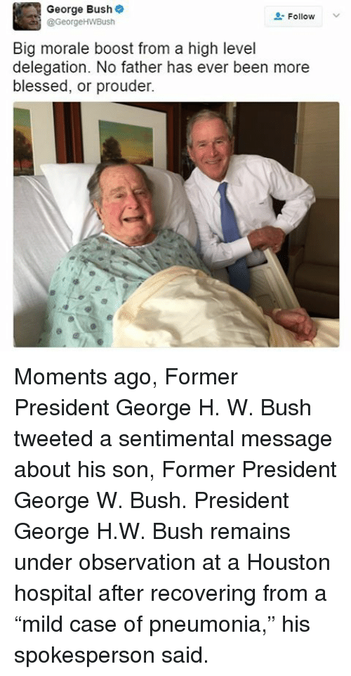 "Blessed, George W. Bush, and Memes: George Bush  Follow  @George HWBush  Big morale boost from a high level  delegation. No father has ever been more  blessed, or prouder. Moments ago, Former President George H. W. Bush tweeted a sentimental message about his son, Former President George W. Bush. President George H.W. Bush remains under observation at a Houston hospital after recovering from a ""mild case of pneumonia,"" his spokesperson said."