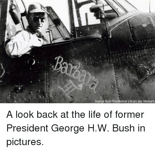 Life, Memes, and Library: George Bush Presidentia Library and Museum A look back at the life of former President George H.W. Bush in pictures.