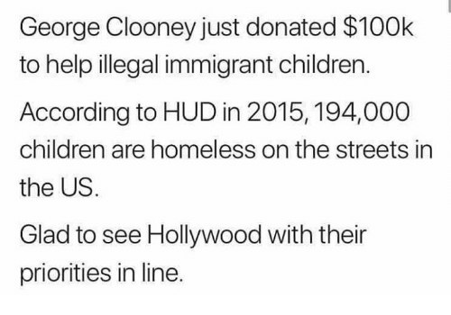 Children, Homeless, and Memes: George Clooney just donated $100k  to help illegal immigrant children.  According to HUD in 2015, 194,000  children are homeless on the streets in  the US.  Glad to see Hollywood with their  priorities in line.