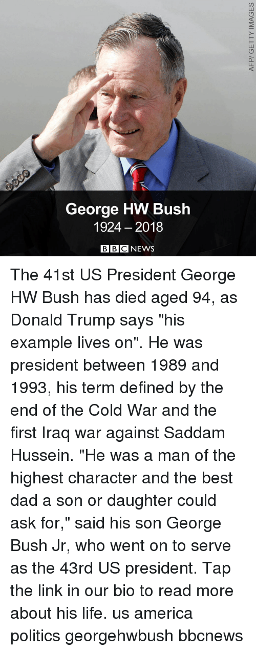 "Bbcnews: George HW Bush  1924 2018  BBC NEWS The 41st US President George HW Bush has died aged 94, as Donald Trump says ""his example lives on"". He was president between 1989 and 1993, his term defined by the end of the Cold War and the first Iraq war against Saddam Hussein. ""He was a man of the highest character and the best dad a son or daughter could ask for,"" said his son George Bush Jr, who went on to serve as the 43rd US president. Tap the link in our bio to read more about his life. us america politics georgehwbush bbcnews"