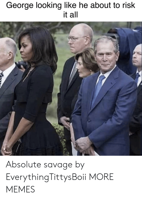 Dank, Memes, and Savage: George looking like he about to risk  it all Absolute savage by EverythingTittysBoii MORE MEMES
