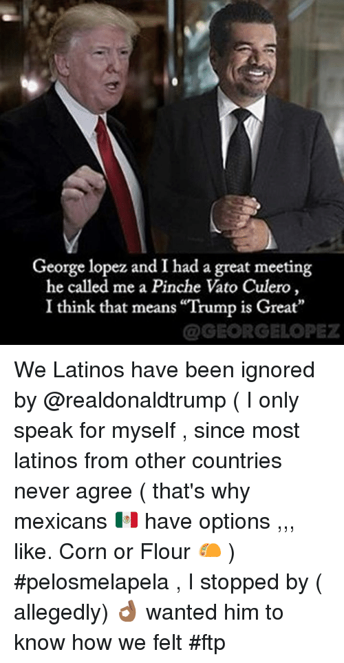 """George Lopez: George lopez and I had a great meeting  he called me a Pinche Vato Culero,  I think that means """"Trump is Great  @GEORGELOPEZ We Latinos have been ignored by @realdonaldtrump ( I only speak for myself , since most latinos from other countries never agree ( that's why mexicans 🇲🇽 have options ,,, like. Corn or Flour 🌮 ) #pelosmelapela , I stopped by ( allegedly) 👌🏾 wanted him to know how we felt #ftp"""