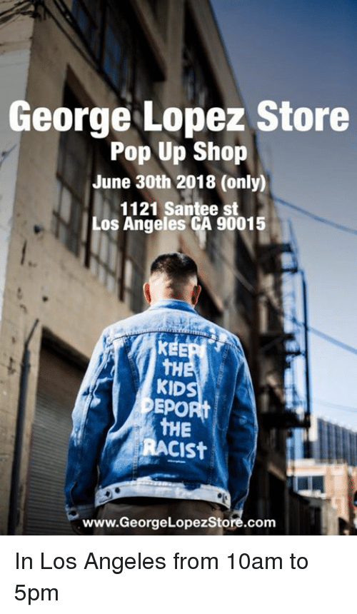 George Lopez, Memes, and Pop: George Lopez Store  Pop Up Shop  June 30th 2018 (only)  1121 Santee st  Los Angeles CA 90015  tH  KID  EPORt  THE  RACISt  www.GeorgeLopezStore.com In Los Angeles from 10am to 5pm
