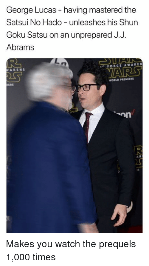 Goku, Watch, and World: George Lucas - having mastered the  Satsui No Hado unleashes his Shun  Goku Satsu on an unprepared J.J  Abrams  AKENS  FORCE AWAKEN  VARS  WORLD PREMIERE  A K  It Makes you watch the prequels 1,000 times
