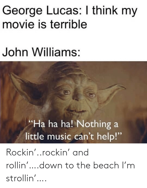 "terrible: George Lucas: I think my  movie is terrible  John Williams:  ""Ha ha ha! Nothing a  little music can't help!"" Rockin'..rockin' and rollin'….down to the beach I'm strollin'…."