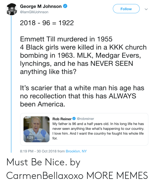 bombing: George M Johnson  @lamGMJohnson  Follow  2018 - 96-1922  EmmettTill murdered in 1955  4 Black girls were killed in a KKK church  bombing in 1963. MLK, Medgar Evers,  lynchings, and he has NEVER SEEN  anything like this?  It's scarier that a white man his age has  no recollection that this has ALWAYS  been America  Rob Reiner@robreiner  My father is 96 and a half years old. In his long life he has  never seen anything like what's happening to our country  I love him. And I want the country he fought his whole life  for.  attn:  1:29  I'm Carl Reiner,  8:19 PM-30 Oct 2018 from Brooklyn, NY Must Be Nice. by CarmenBellaxoxo MORE MEMES