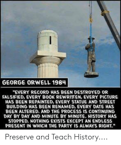 """Falsified: GEORGE ORWELL 198  """"EVERY RECORD HAS BEEN DESTROYED OR  FALSIFIED, EVERY BOOK REWRITTEN, EVERY PICTURE  HAS BEEN REPAINTED, EVERY STATUE AND STREET  BUILDING HAS BEEN RENAMED, EVERY DATE HAS  BEEN ALTERED. AND THE PROCESS IS CONTINUING  DAY BY DAY AND MINUTE BY MINUTE. HISTORY HAS  STOPPED. NOTHING EXISTS EXCEPT AN ENDLESS  PRESENT IN WHICH THE PARTY IS ALWAYS RIGHT."""" Preserve and Teach History...."""