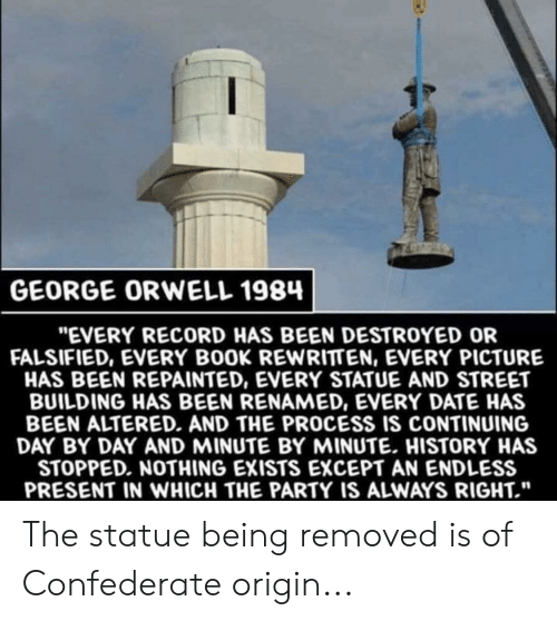 """Falsified: GEORGE ORWELL 1984  """"EVERY RECORD HAS BEEN DESTROYED OR  FALSIFIED, EVERY BOOK REWRITTEN, EVERY PICTURE  HAS BEEN REPAINTED, EVERY STATUE AND STREET  BUILDING HAS BEEN RENAMED, EVERY DATE HAS  BEEN ALTERED. AND THE PROCESS IS CONTINUING  DAY BY DAY AND MINUTE BY MINUTE. HISTORY HAS  STOPPED. NOTHING EXISTS EXCEPT AN ENDLESS  PRESENT IN WHICH THE PARTY IS ALWAYS RIGHT."""" The statue being removed is of Confederate origin..."""