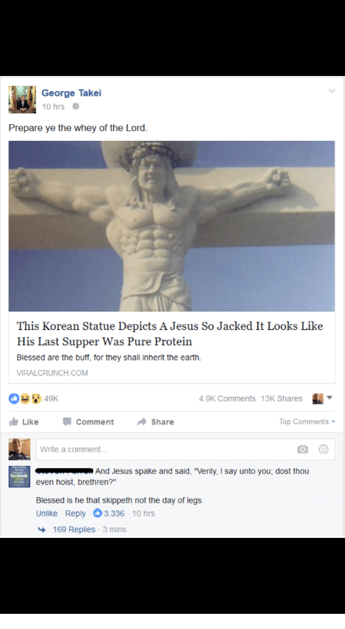 "Blessed, Jesus, and Protein: George Takei  10 hrs  Prepare ye the whey of the Lord.  This Korean Statue Depicts A Jesus So Jacked It Looks Like  His Last Supper Was Pure Protein  Blessed are the buff, for they shall inherit the earth.  VIRALCRUNCH.COM  4.9K Comments 13K Shares  Like  comment  share  Top Comments .  Write a comment...  And Jesus spake and said, ""Verily, I say unto you, dost thou  even hoist, brethren?""  Blessed is he that skippeth not the day of legs.  Unlike Reply 3,336-10 hrs  169 Replies 3 mins"