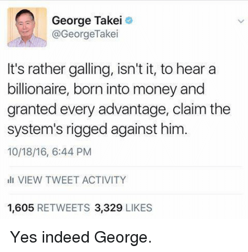 Memes, Money, and Indeed: George Takei  @George Take  It's rather galling, isn't it, to hear a  billionaire, born into money and  granted every advantage, claim the  system's rigged against him.  ill VIEW TWEET ACTIVITY  1,605  RETWEETS 3,329  LIKES Yes indeed George.
