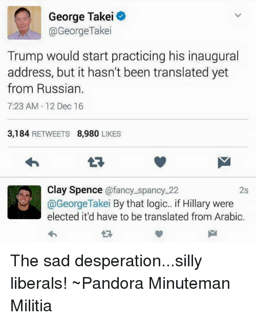Logicalness: George Takei  @George Take  Trump would start practicing his inaugural  address, but it hasn't been translated yet  from Russian.  7:23 AM 12 Dec 16  3,184  RETWEETS 8,980  LIKES  Clay Spence  @fancy spancy 22  2s  @George Takei  By that logic.. if Hillary were  elected it'd have to be translated from Arabic. The sad desperation...silly liberals! ~Pandora   Minuteman Militia