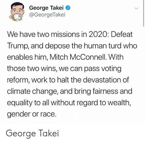 Work, Trump, and Change: George Takei  @GeorgeTakei  We have two missions in 2020: Defeat  Trump, and depose the human turd who  enables him, Mitch McConnell. With  those two wins, we can pass voting  reform, work to halt the devastation of  climate change, and bring fairness and  equality to all without regard to wealth,  gender or race. George Takei