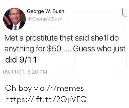 9/11, George W. Bush, and Memes: George W. Bush  @GeorgeWBush  Met a prostitute that said she'll do  anything for $50... Guess who just  did 9/11  09/11/01, 5:20 PM Oh boy via /r/memes https://ift.tt/2QjiVEQ